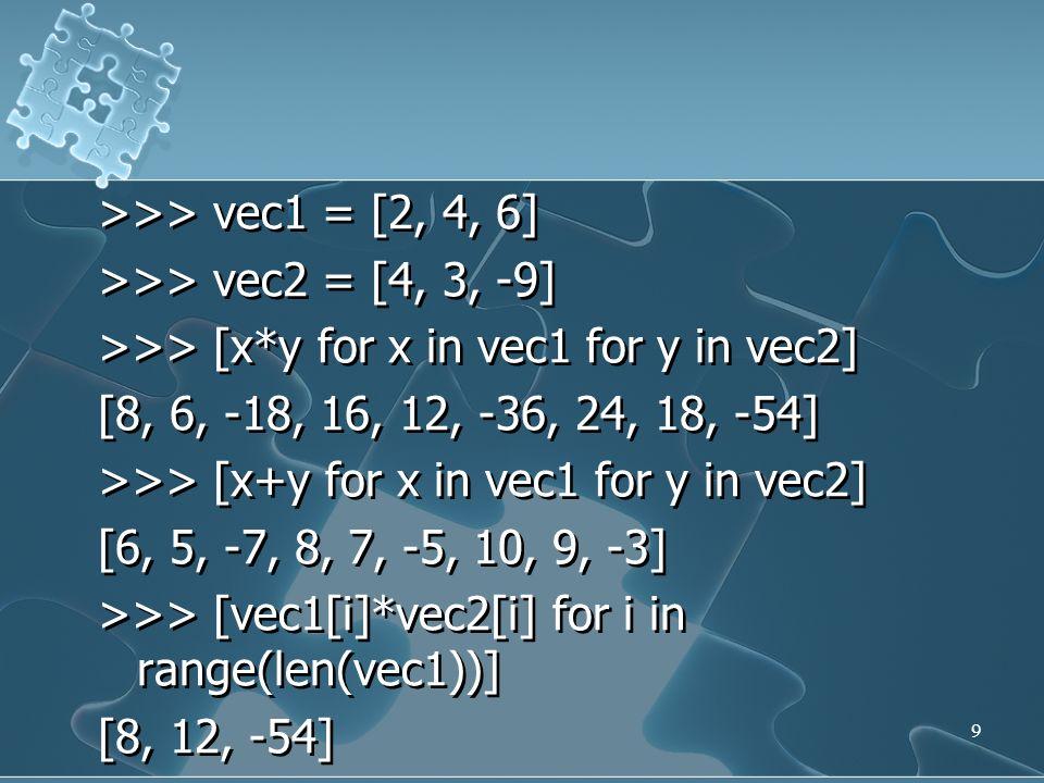>>> vec1 = [2, 4, 6] >>> vec2 = [4, 3, -9] >>> [x*y for x in vec1 for y in vec2] [8, 6, -18, 16, 12, -36, 24, 18, -54] >>> [x+y for x in vec1 for y in vec2] [6, 5, -7, 8, 7, -5, 10, 9, -3] >>> [vec1[i]*vec2[i] for i in range(len(vec1))] [8, 12, -54]